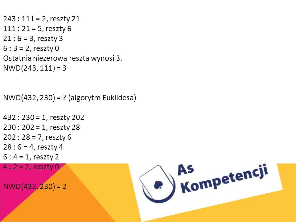 243 : 111 = 2, reszty 21 111 : 21 = 5, reszty 6 21 : 6 = 3, reszty 3 6 : 3 = 2, reszty 0 Ostatnia niezerowa reszta wynosi 3. NWD(243, 111) = 3 NWD(432, 230) = (algorytm Euklidesa)