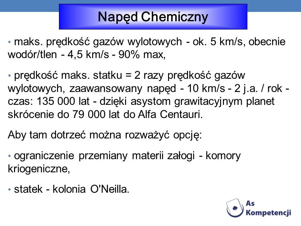 Napęd Chemiczny maks. prędkość gazów wylotowych - ok. 5 km/s, obecnie wodór/tlen - 4,5 km/s - 90% max,