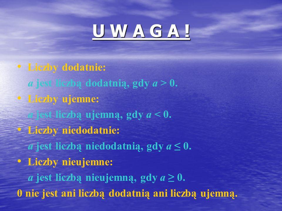 U W A G A ! Liczby dodatnie: a jest liczbą dodatnią, gdy a > 0.