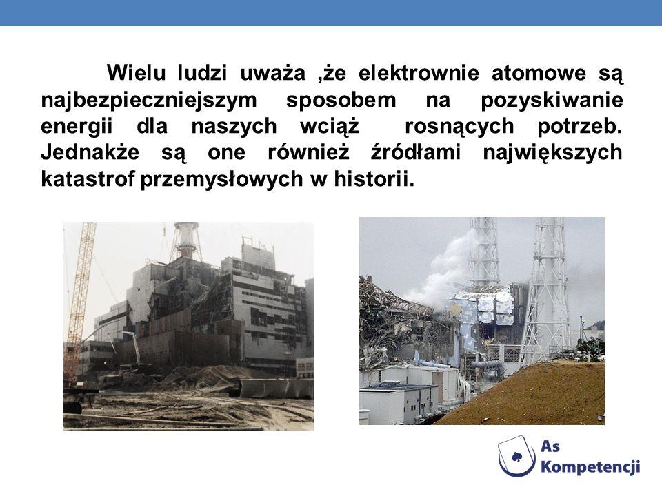 Wielu ludzi uważa ,że elektrownie atomowe są najbezpieczniejszym sposobem na pozyskiwanie energii dla naszych wciąż rosnących potrzeb.