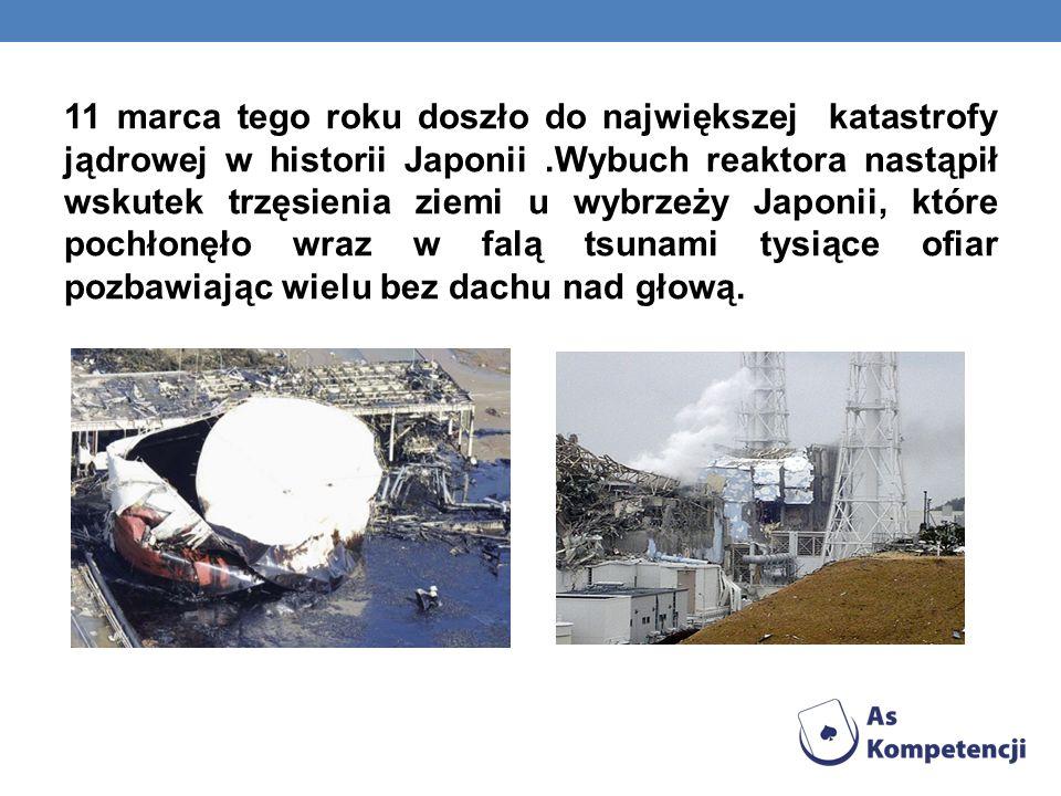 11 marca tego roku doszło do największej katastrofy jądrowej w historii Japonii .Wybuch reaktora nastąpił wskutek trzęsienia ziemi u wybrzeży Japonii, które pochłonęło wraz w falą tsunami tysiące ofiar pozbawiając wielu bez dachu nad głową.