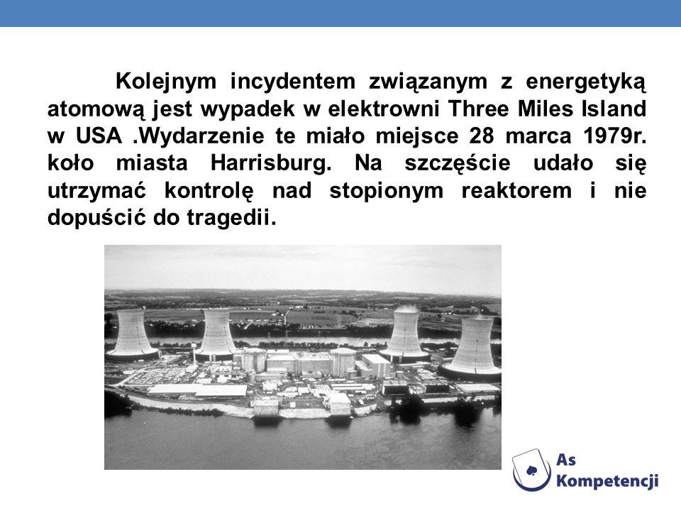 Kolejnym incydentem związanym z energetyką atomową jest wypadek w elektrowni Three Miles Island w USA .Wydarzenie te miało miejsce 28 marca 1979r.