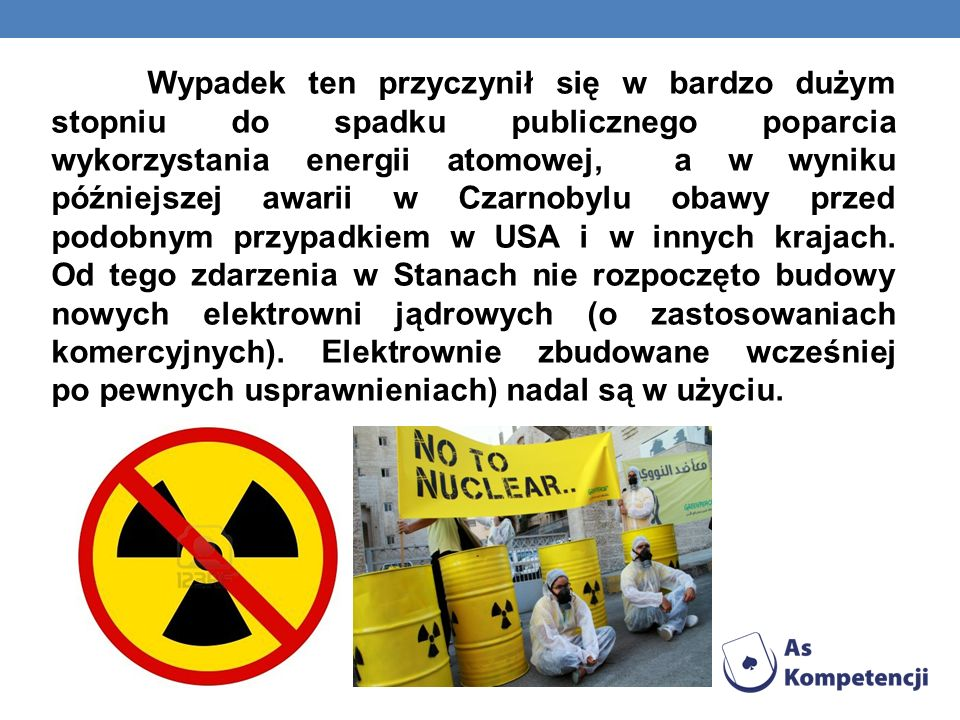 Wypadek ten przyczynił się w bardzo dużym stopniu do spadku publicznego poparcia wykorzystania energii atomowej, a w wyniku późniejszej awarii w Czarnobylu obawy przed podobnym przypadkiem w USA i w innych krajach.