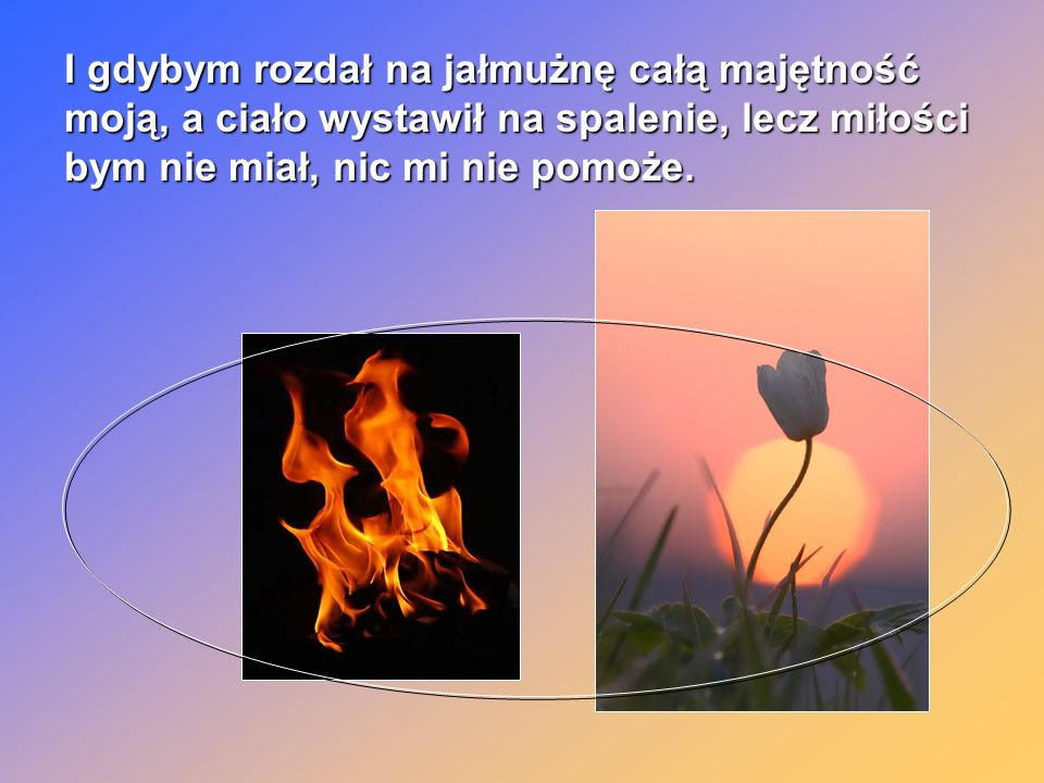 I gdybym rozdał na jałmużnę całą majętność moją, a ciało wystawił na spalenie, lecz miłości bym nie miał, nic mi nie pomoże.