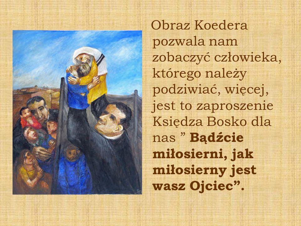 Obraz Koedera pozwala nam zobaczyć człowieka, którego należy podziwiać, więcej, jest to zaproszenie Księdza Bosko dla nas Bądźcie miłosierni, jak miłosierny jest wasz Ojciec .