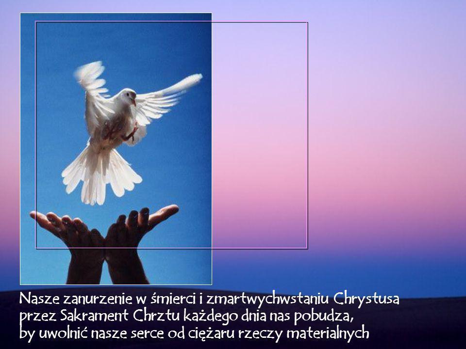 Nasze zanurzenie w śmierci i zmartwychwstaniu Chrystusa przez Sakrament Chrztu każdego dnia nas pobudza, by uwolnić nasze serce od ciężaru rzeczy materialnych