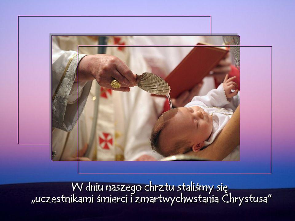"""W dniu naszego chrztu staliśmy się """"uczestnikami śmierci i zmartwychwstania Chrystusa"""