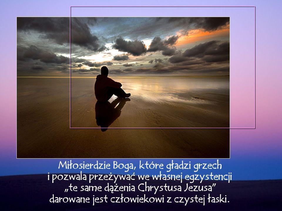 """Miłosierdzie Boga, które gładzi grzech i pozwala przeżywać we własnej egzystencji """"te same dążenia Chrystusa Jezusa darowane jest człowiekowi z czystej łaski."""