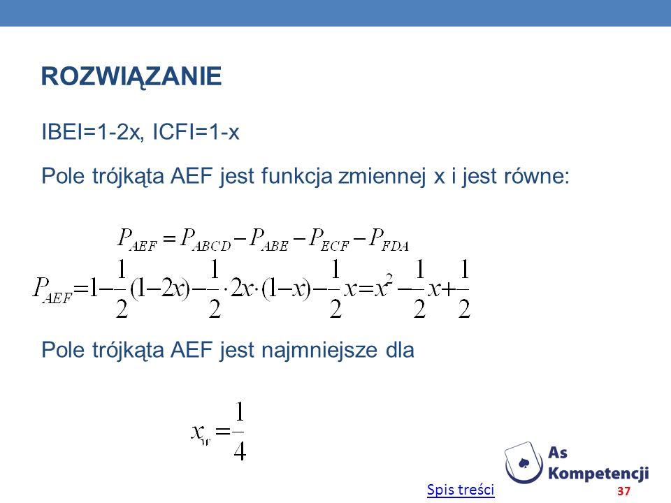 Rozwiązanie ΙBEΙ=1-2x, ΙCFΙ=1-x Pole trójkąta AEF jest funkcja zmiennej x i jest równe: Pole trójkąta AEF jest najmniejsze dla