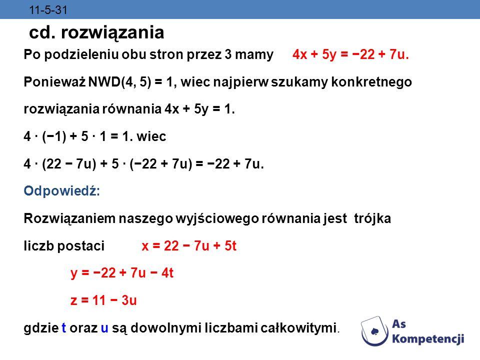 11-5-31 cd. rozwiązania. Po podzieleniu obu stron przez 3 mamy 4x + 5y = −22 + 7u. Ponieważ NWD(4, 5) = 1, wiec najpierw szukamy konkretnego.