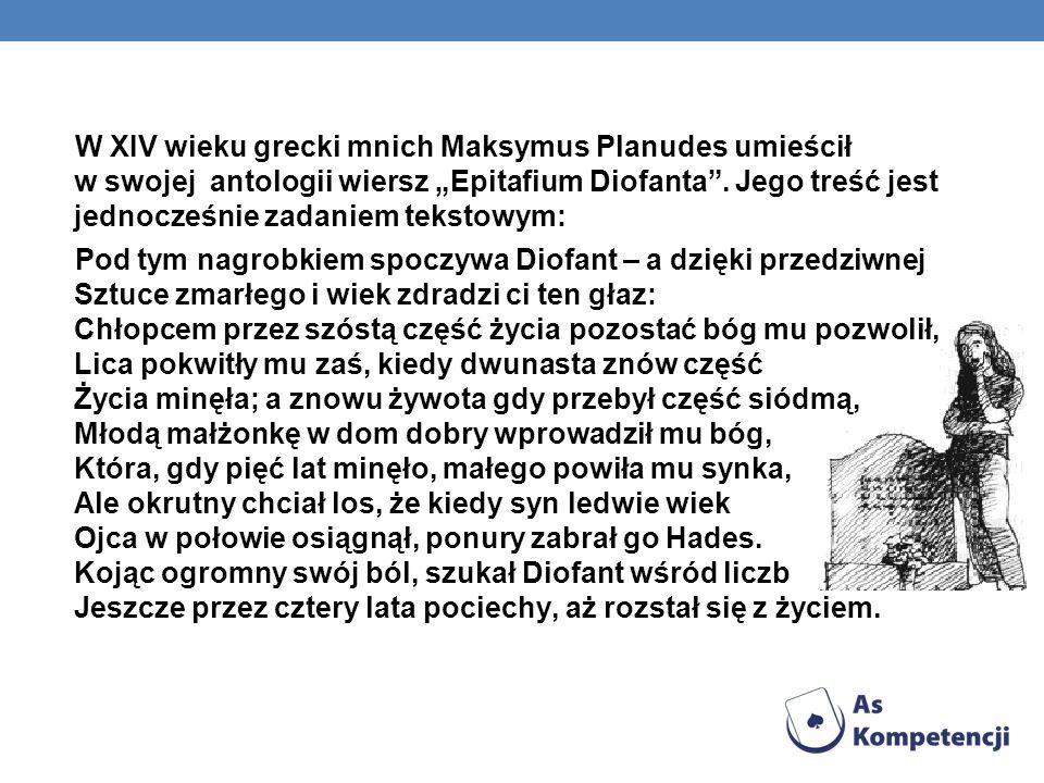 """W XIV wieku grecki mnich Maksymus Planudes umieścił w swojej antologii wiersz """"Epitafium Diofanta . Jego treść jest jednocześnie zadaniem tekstowym:"""
