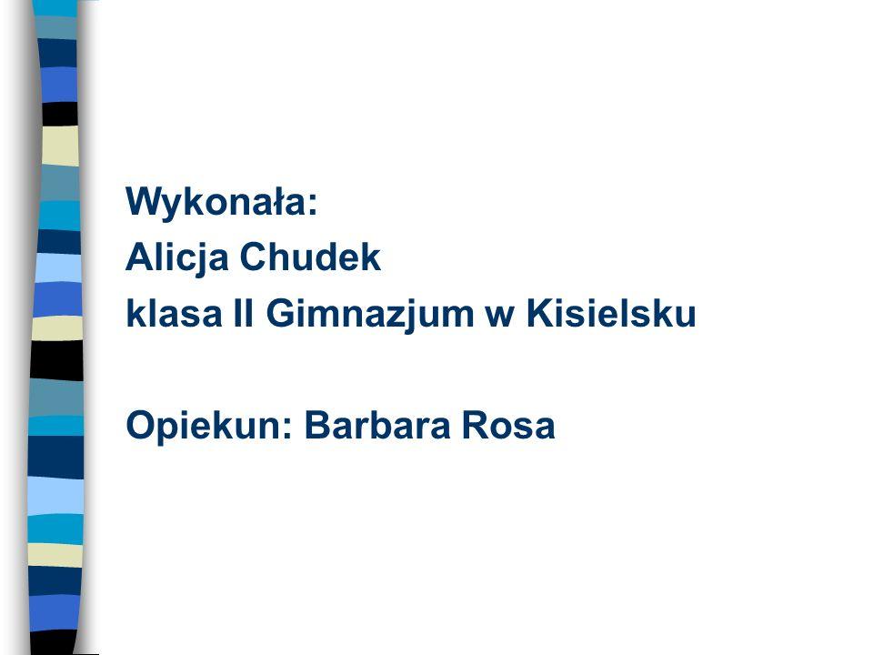 Wykonała: Alicja Chudek klasa II Gimnazjum w Kisielsku Opiekun: Barbara Rosa