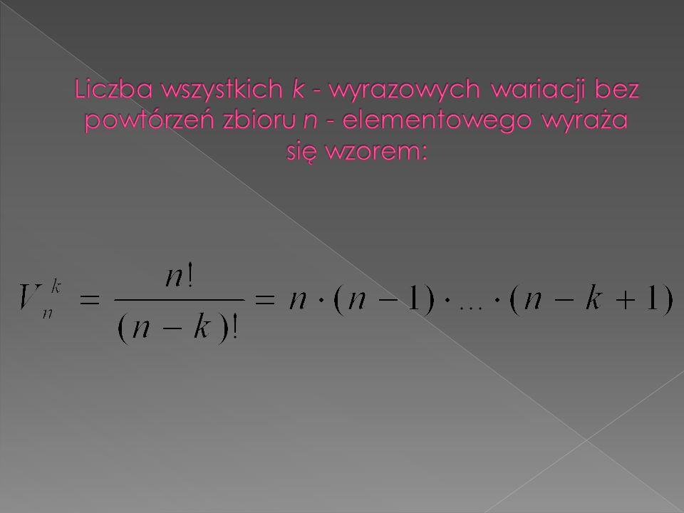 Liczba wszystkich k - wyrazowych wariacji bez powtórzeń zbioru n - elementowego wyraża się wzorem: