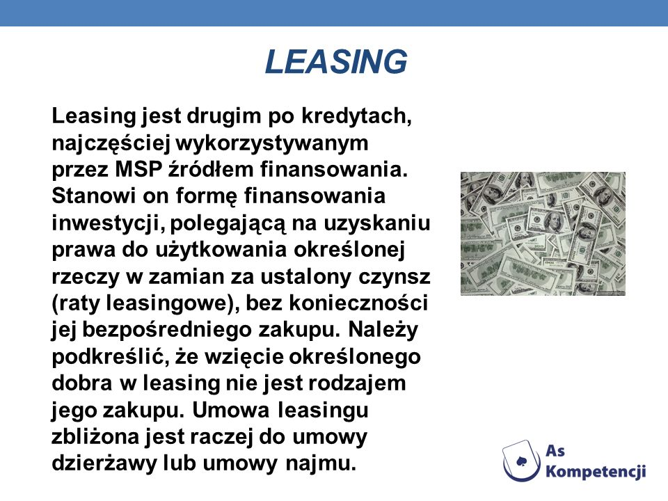 LEASING Leasing jest drugim po kredytach, najczęściej wykorzystywanym przez MSP źródłem finansowania. Stanowi on formę finansowania.