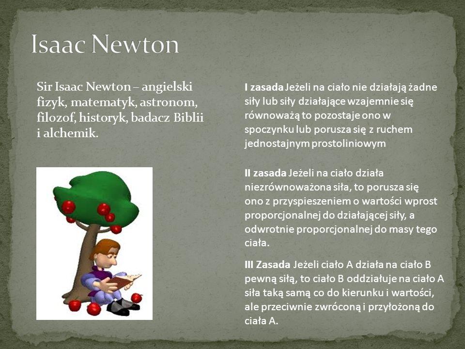 Isaac Newton Sir Isaac Newton – angielski fizyk, matematyk, astronom, filozof, historyk, badacz Biblii i alchemik.