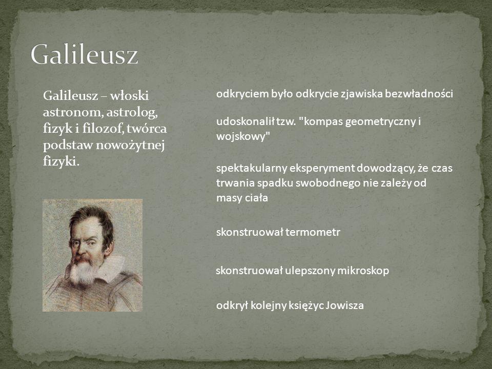 GalileuszGalileusz – włoski astronom, astrolog, fizyk i filozof, twórca podstaw nowożytnej fizyki.