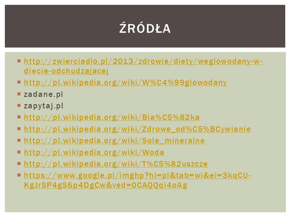 ŹRÓDŁA http://zwierciadlo.pl/2013/zdrowie/diety/weglowodany-w-diecie-odchudzajacej. http://pl.wikipedia.org/wiki/W%C4%99glowodany.