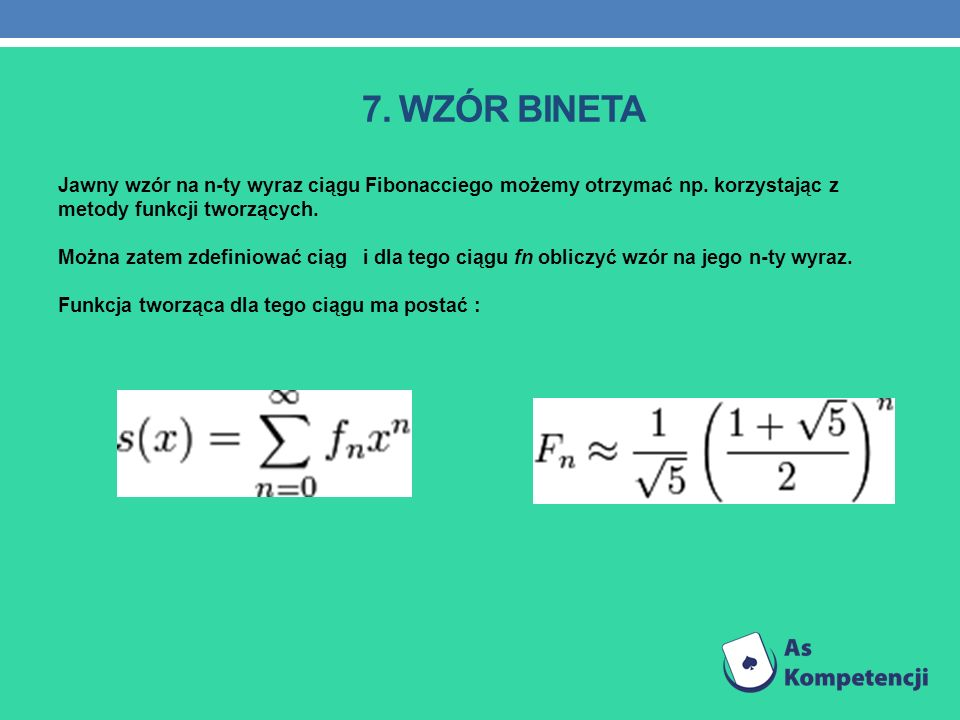 7. Wzór Bineta Jawny wzór na n-ty wyraz ciągu Fibonacciego możemy otrzymać np. korzystając z metody funkcji tworzących.