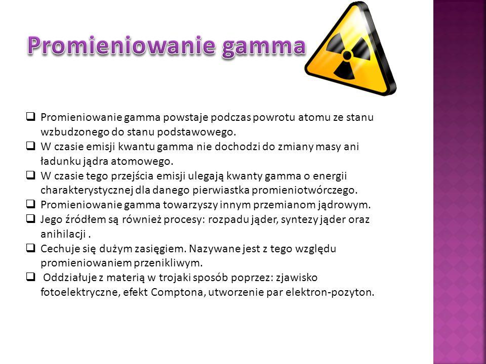 Promieniowanie gamma Promieniowanie gamma powstaje podczas powrotu atomu ze stanu wzbudzonego do stanu podstawowego.