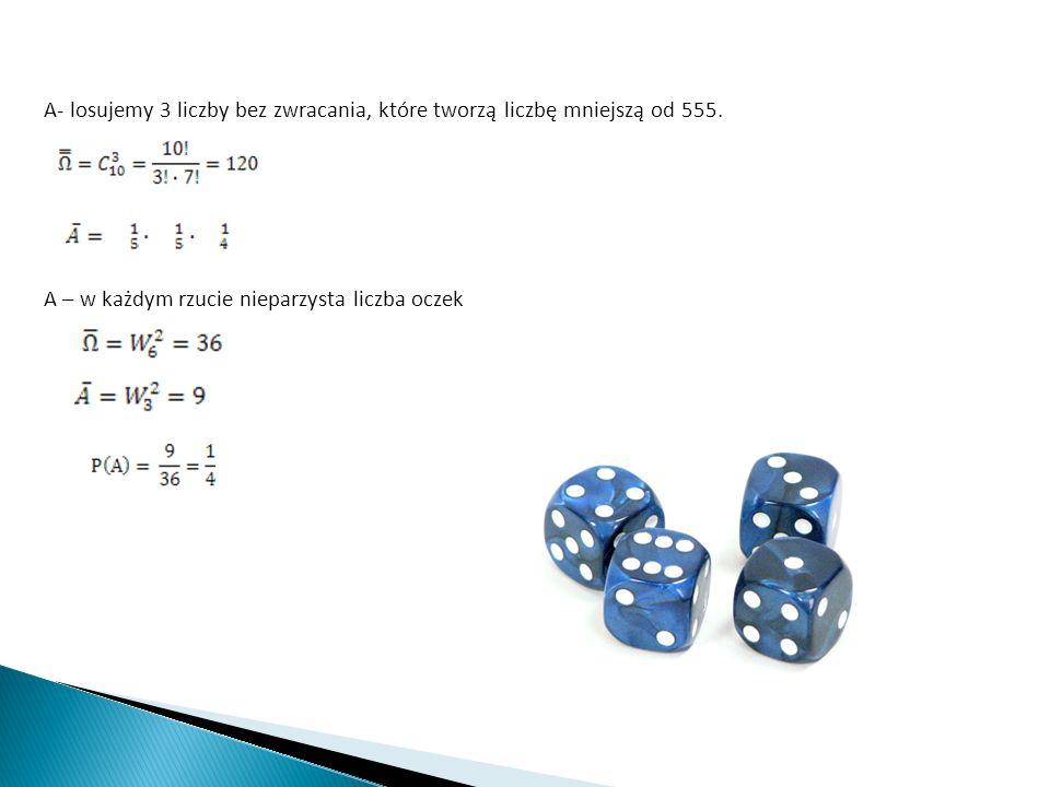 A- losujemy 3 liczby bez zwracania, które tworzą liczbę mniejszą od 555.