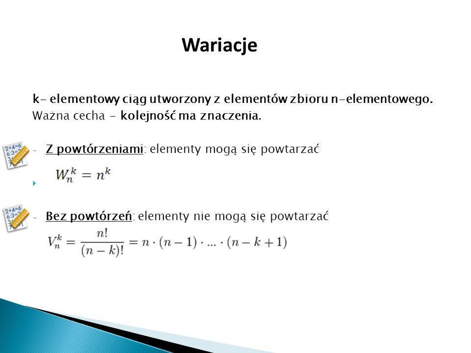 Wariacje k- elementowy ciąg utworzony z elementów zbioru n-elementowego. Ważna cecha - kolejność ma znaczenia.