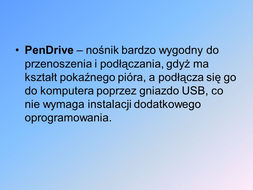 PenDrive – nośnik bardzo wygodny do przenoszenia i podłączania, gdyż ma kształt pokaźnego pióra, a podłącza się go do komputera poprzez gniazdo USB, co nie wymaga instalacji dodatkowego oprogramowania.