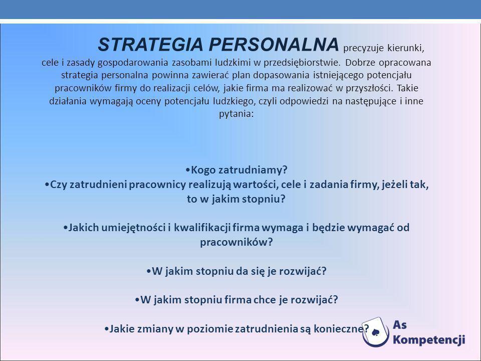 STRATEGIA PERSONALNA precyzuje kierunki, cele i zasady gospodarowania zasobami ludzkimi w przedsiębiorstwie. Dobrze opracowana strategia personalna powinna zawierać plan dopasowania istniejącego potencjału pracowników firmy do realizacji celów, jakie firma ma realizować w przyszłości. Takie działania wymagają oceny potencjału ludzkiego, czyli odpowiedzi na następujące i inne pytania: