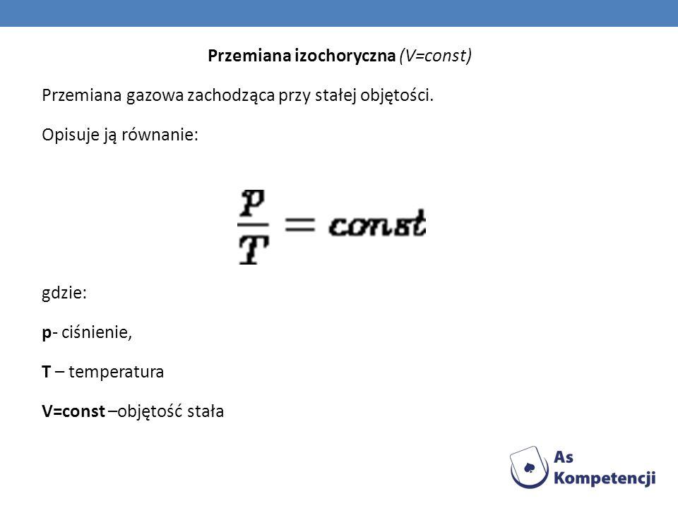 Przemiana izochoryczna (V=const) Przemiana gazowa zachodząca przy stałej objętości.