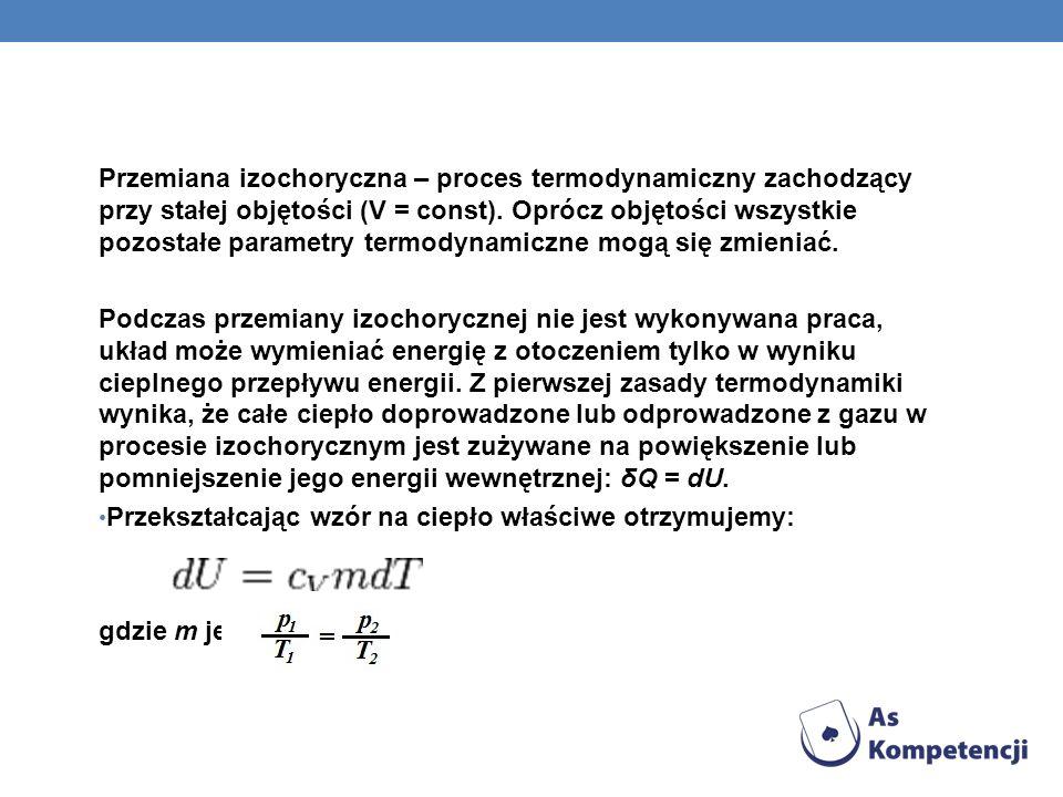 Przemiana izochoryczna – proces termodynamiczny zachodzący przy stałej objętości (V = const). Oprócz objętości wszystkie pozostałe parametry termodynamiczne mogą się zmieniać.