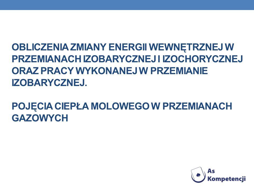 Obliczenia zmiany energii wewnętrznej w przemianach izobarycznej i izochorycznej oraz pracy wykonanej w przemianie izobarycznej.