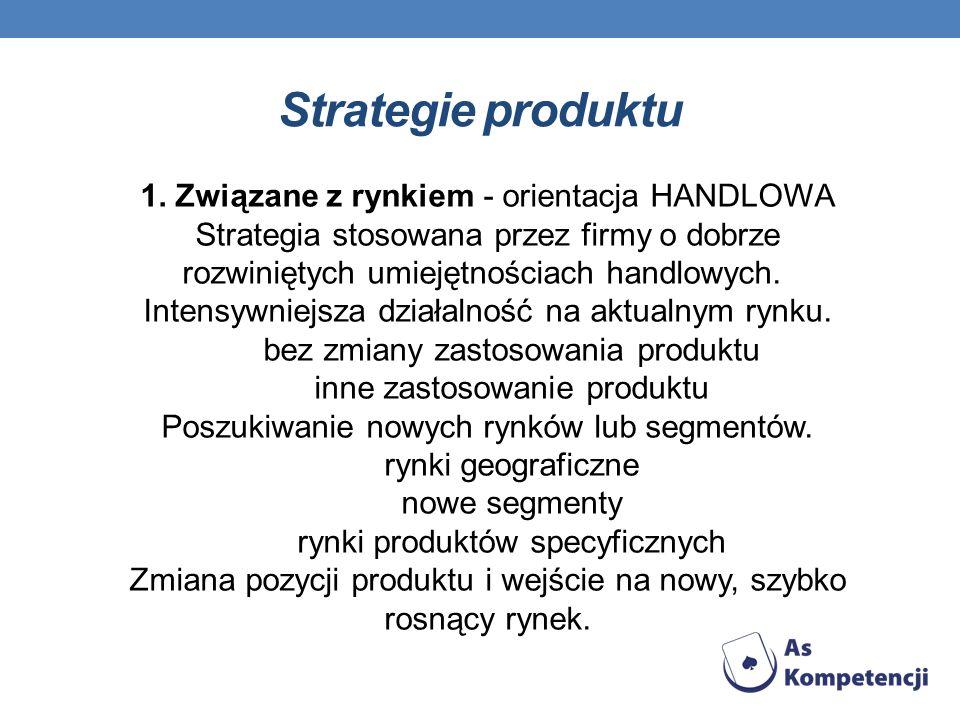 Strategie produktu1. Związane z rynkiem - orientacja HANDLOWA Strategia stosowana przez firmy o dobrze rozwiniętych umiejętnościach handlowych.