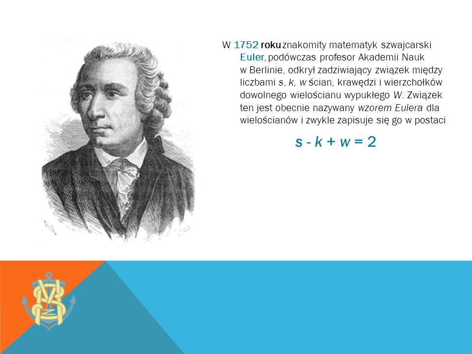 W 1752 roku znakomity matematyk szwajcarski Euler, podówczas profesor Akademii Nauk w Berlinie, odkrył zadziwiający związek między liczbami s, k, w ścian, krawędzi i wierzchołków dowolnego wielościanu wypukłego W.
