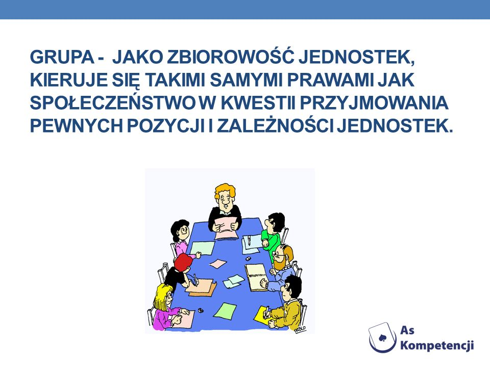 Grupa - jako zbiorowość jednostek, kieruje się takimi samymi prawami jak społeczeństwo w kwestii przyjmowania pewnych pozycji i zależności jednostek.