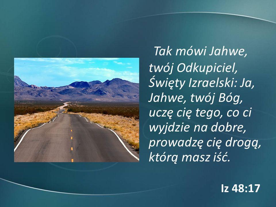 Tak mówi Jahwe, twój Odkupiciel, Święty Izraelski: Ja, Jahwe, twój Bóg, uczę cię tego, co ci wyjdzie na dobre, prowadzę cię drogą, którą masz iść.