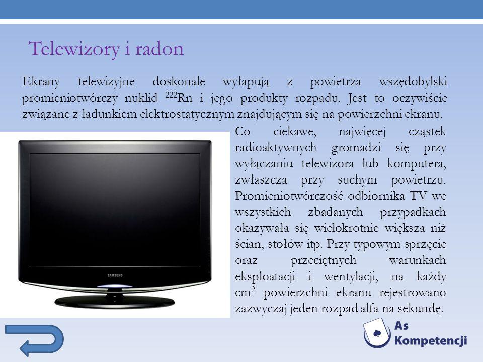 Telewizory i radon Ekrany telewizyjne doskonale wyłapują z powietrza wszędobylski promieniotwórczy nuklid 222Rn i jego produkty rozpadu. Jest to oczywiście związane z ładunkiem elektrostatycznym znajdującym się na powierzchni ekranu.