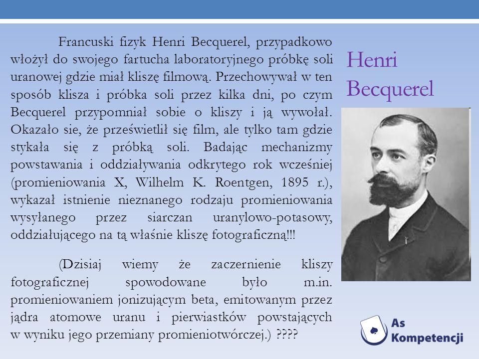 Francuski fizyk Henri Becquerel, przypadkowo włożył do swojego fartucha laboratoryjnego próbkę soli uranowej gdzie miał kliszę filmową. Przechowywał w ten sposób klisza i próbka soli przez kilka dni, po czym Becquerel przypomniał sobie o kliszy i ją wywołał. Okazało sie, że prześwietlił się film, ale tylko tam gdzie stykała się z próbką soli. Badając mechanizmy powstawania i oddziaływania odkrytego rok wcześniej (promieniowania X, Wilhelm K. Roentgen, 1895 r.), wykazał istnienie nieznanego rodzaju promieniowania wysyłanego przez siarczan uranylowo-potasowy, oddziałującego na tą właśnie kliszę fotograficzną!!! (Dzisiaj wiemy że zaczernienie kliszy fotograficznej spowodowane było m.in. promieniowaniem jonizującym beta, emitowanym przez jądra atomowe uranu i pierwiastków powstających w wyniku jego przemiany promieniotwórczej.)