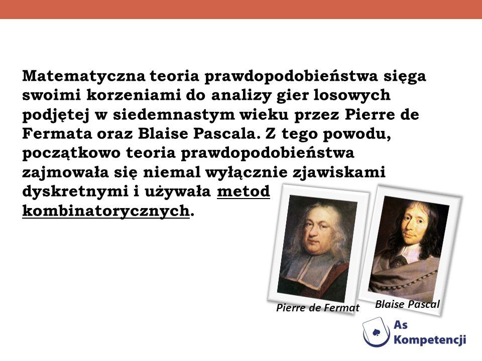 Matematyczna teoria prawdopodobieństwa sięga swoimi korzeniami do analizy gier losowych podjętej w siedemnastym wieku przez Pierre de Fermata oraz Blaise Pascala. Z tego powodu, początkowo teoria prawdopodobieństwa zajmowała się niemal wyłącznie zjawiskami dyskretnymi i używała metod kombinatorycznych.