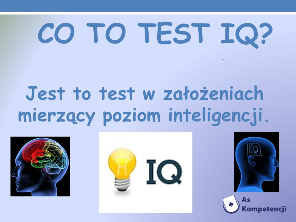 Co to TEST IQ Jest to test w założeniach mierzący poziom inteligencji. .