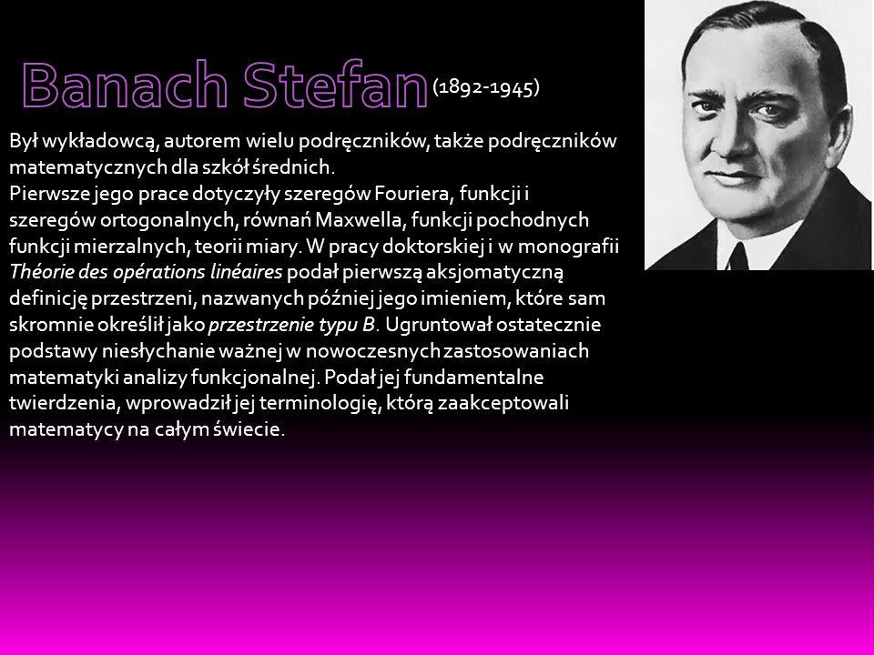 Banach Stefan (1892-1945) Był wykładowcą, autorem wielu podręczników, także podręczników matematycznych dla szkół średnich.