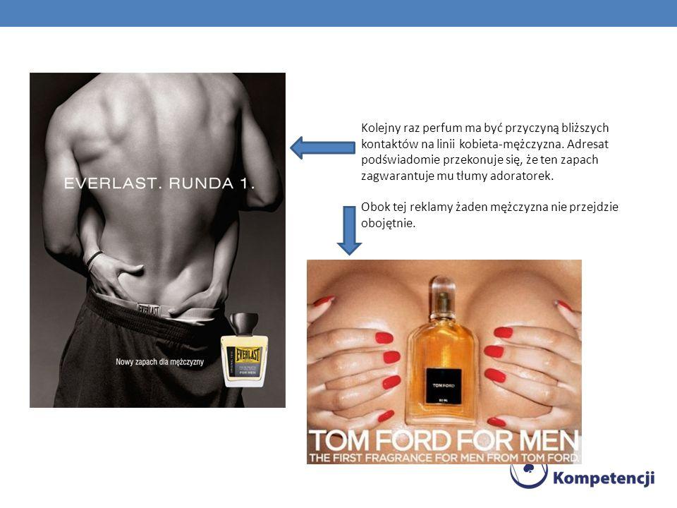 Kolejny raz perfum ma być przyczyną bliższych kontaktów na linii kobieta-mężczyzna. Adresat podświadomie przekonuje się, że ten zapach zagwarantuje mu tłumy adoratorek.
