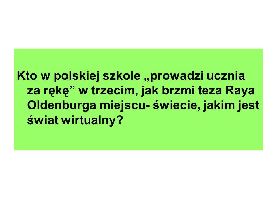 """Kto w polskiej szkole """"prowadzi ucznia za rękę w trzecim, jak brzmi teza Raya Oldenburga miejscu- świecie, jakim jest świat wirtualny"""