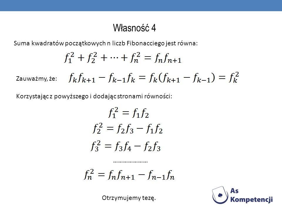 Własność 4 Suma kwadratów początkowych n liczb Fibonacciego jest równa: Zauważmy, że: Korzystając z powyższego i dodając stronami równości: