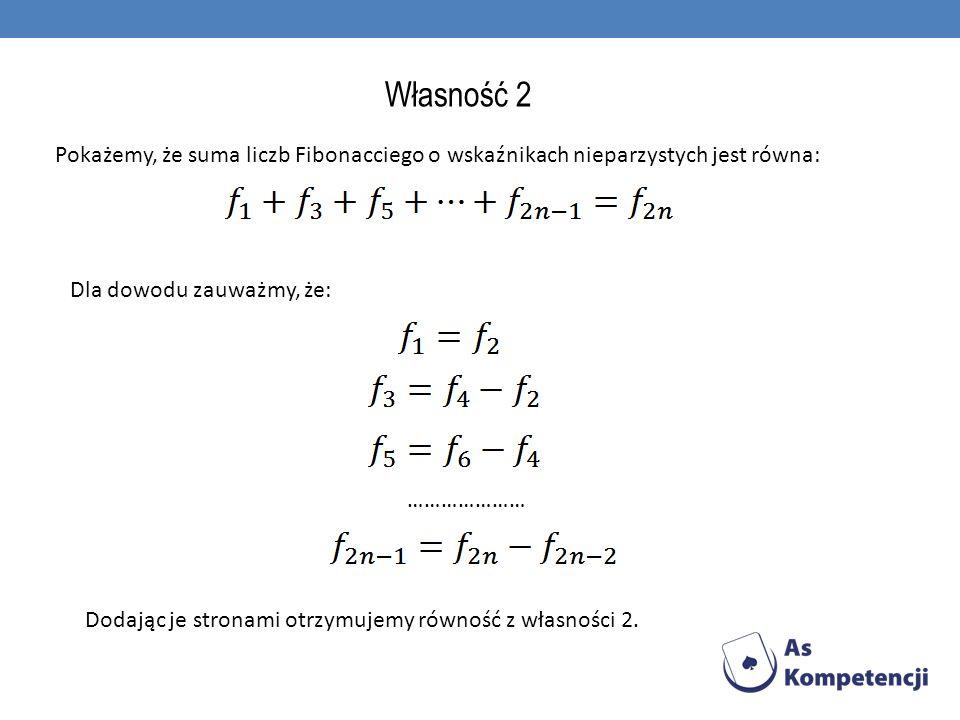 Własność 2 Pokażemy, że suma liczb Fibonacciego o wskaźnikach nieparzystych jest równa: Dla dowodu zauważmy, że: