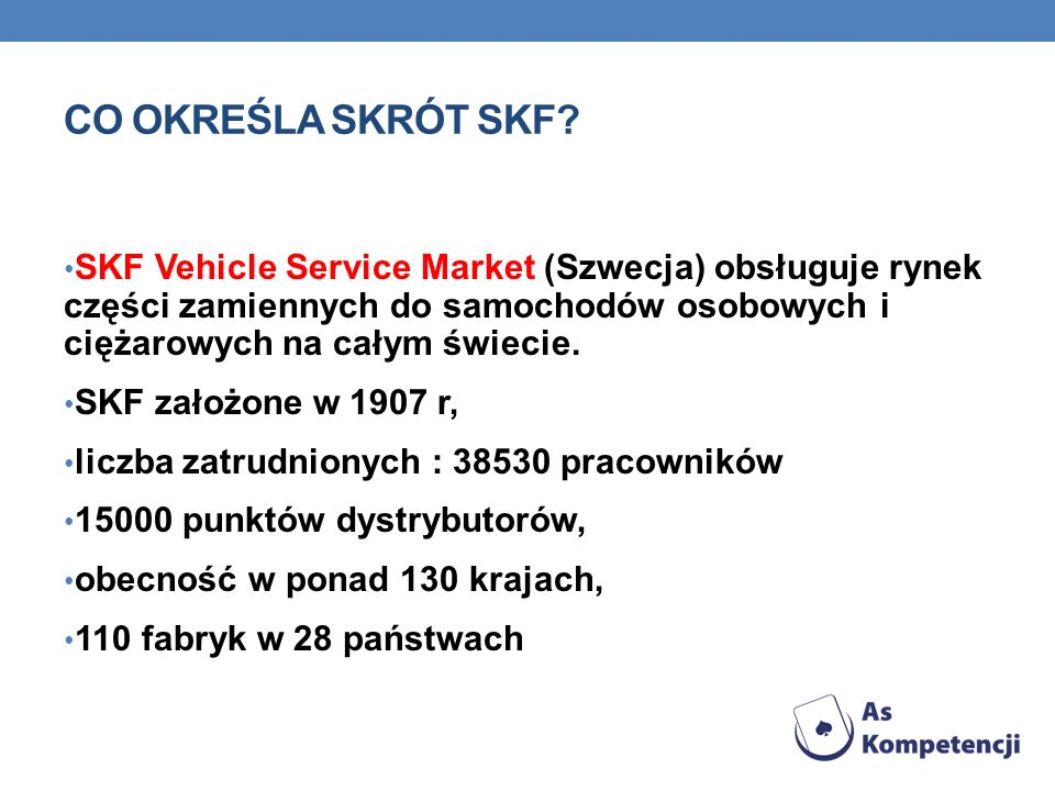 CO OKREŚLA SKRÓT SKF SKF Vehicle Service Market (Szwecja) obsługuje rynek części zamiennych do samochodów osobowych i ciężarowych na całym świecie.
