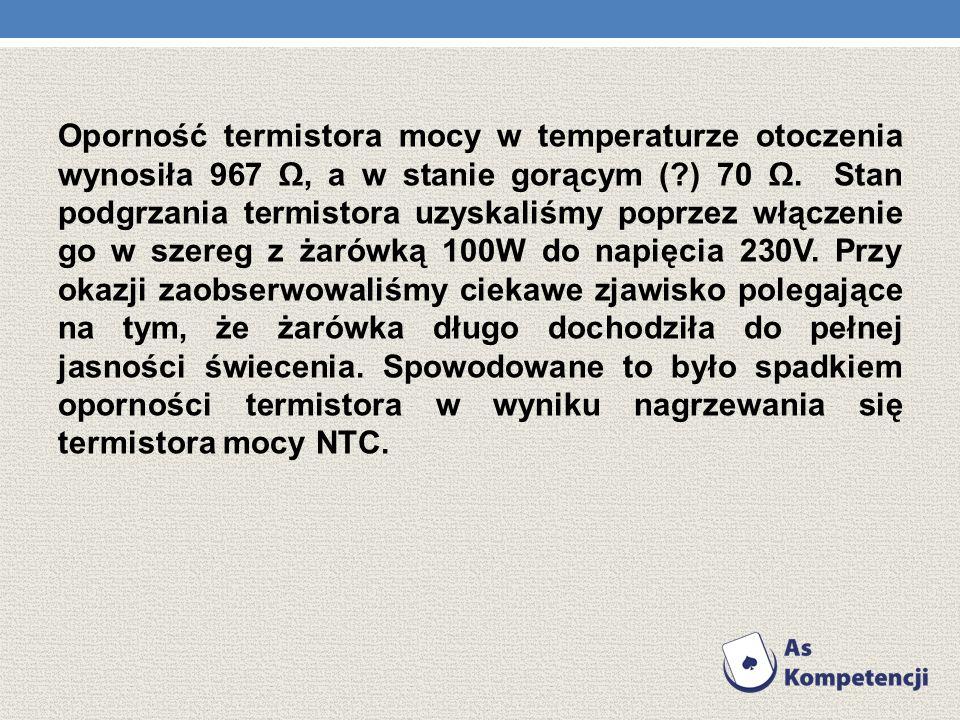 Oporność termistora mocy w temperaturze otoczenia wynosiła 967 Ω, a w stanie gorącym ( ) 70 Ω.