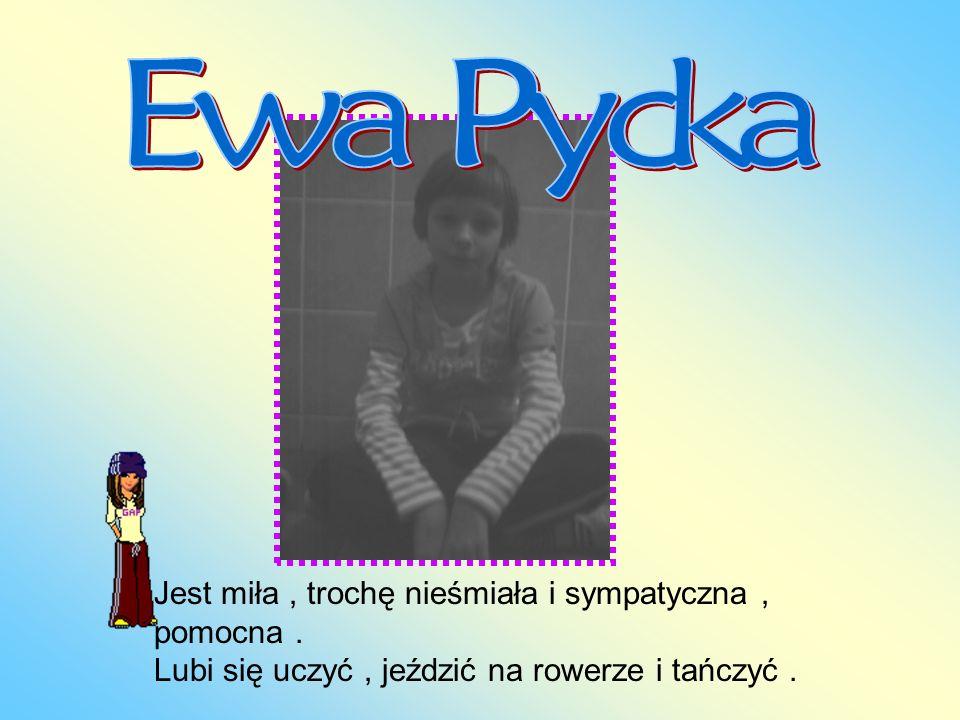 Ewa Pycka Jest miła , trochę nieśmiała i sympatyczna , pomocna .