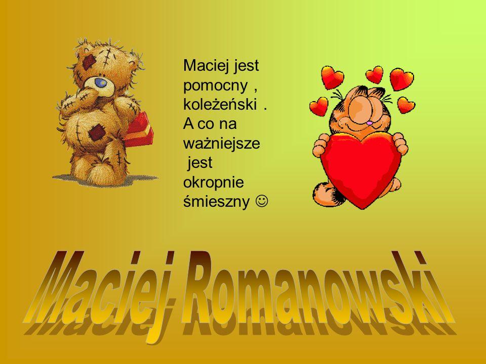 Maciej Romanowski Maciej jest pomocny , koleżeński .