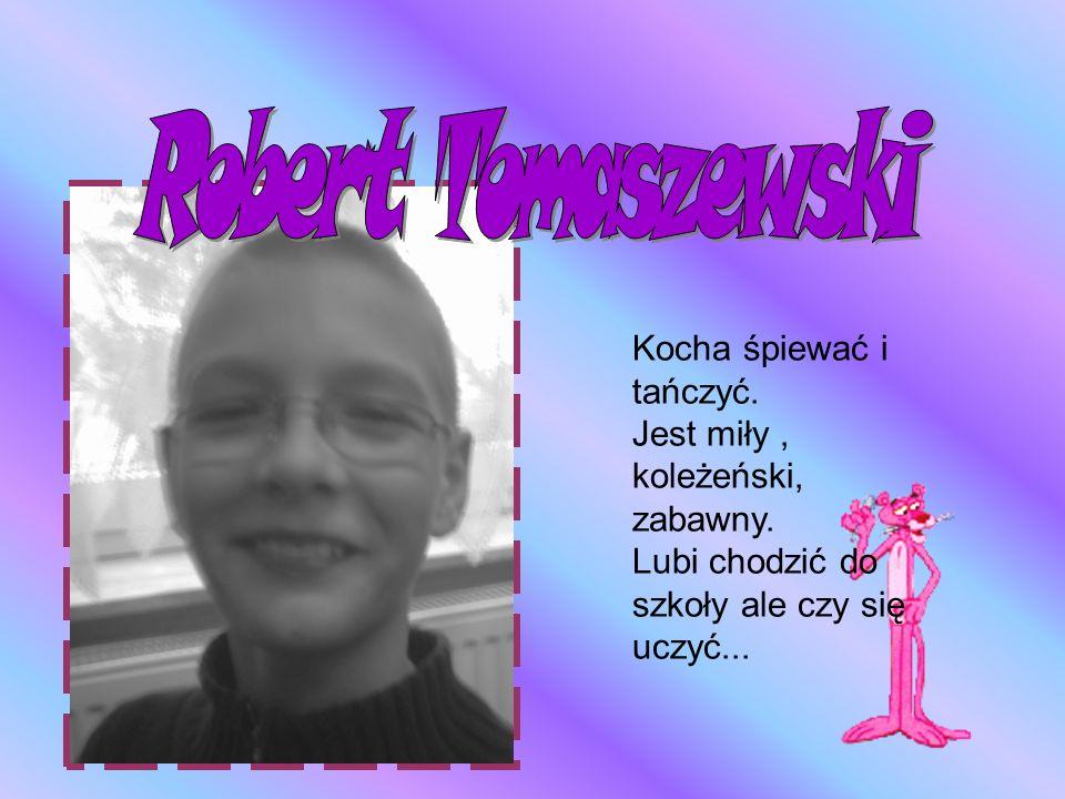 Robert Tomaszewski Kocha śpiewać i tańczyć.