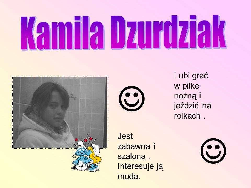   Kamila Dzurdziak Lubi grać w piłkę nożną i jeździć na rolkach .