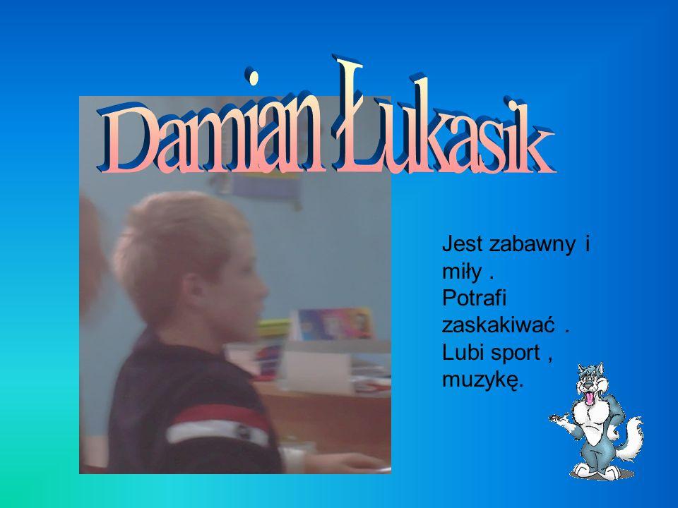 Damian Łukasik Jest zabawny i miły . Potrafi zaskakiwać .